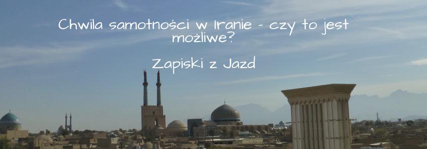Chwila samotności w Iranie – czy to jest możliwe- Zapiski z Jazd (2)